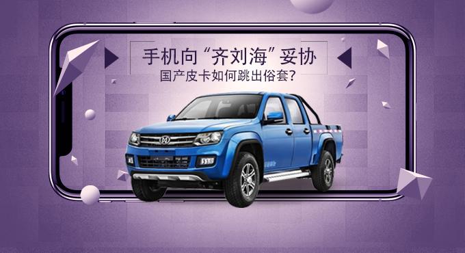 """手机向""""齐刘海""""妥协 国产皮卡如何跳出俗套?"""